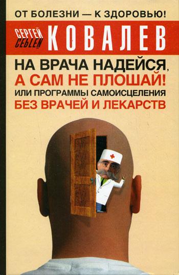 Ковалев Сергей Викторович На врача надейся, а сам не плошай! или Программы самоисцеления без врачей и лекарств